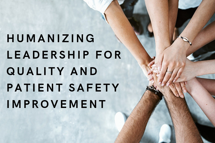 HUMANIZING LEADERSHIP FOR QUALITY AND PATIENT SAFETY IMPROVEMENT