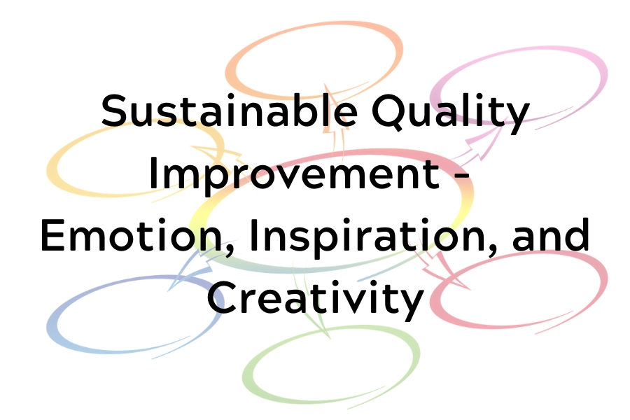 Sustainable Quality Improvement - Emotion, Inspiration, and Creativity